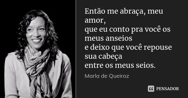 Então me abraça, meu amor, que eu conto pra você os meus anseios e deixo que você repouse sua cabeça entre os meus seios.... Frase de Marla de Queiroz.