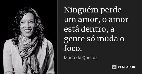Ninguém perde um amor, o amor está dentro, a gente só muda o foco.... Frase de Marla de Queiroz.