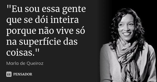 """""""Eu sou essa gente que se dói inteira porque não vive só na superfície das coisas.""""... Frase de Marla de Queiroz."""