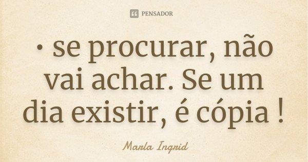 • se procurar, não vai achar. Se um dia existir, é cópia !... Frase de Marla Ingrid.