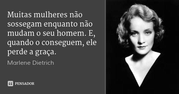 Muitas mulheres não sossegam enquanto não mudam o seu homem. E, quando o conseguem, ele perde a graça.... Frase de Marlene Dietrich.