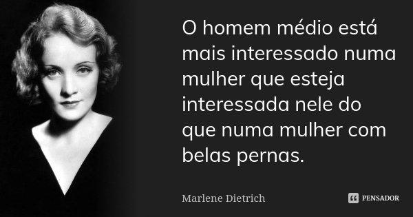 O homem médio está mais interessado numa mulher que esteja interessada nele do que numa mulher com belas pernas.... Frase de Marlene Dietrich.
