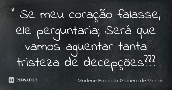 """"""" Se meu coração falasse, ele perguntaria; Será que vamos aguentar tanta tristeza de decepções???... Frase de Marlene Panhota Gamero de Morais."""