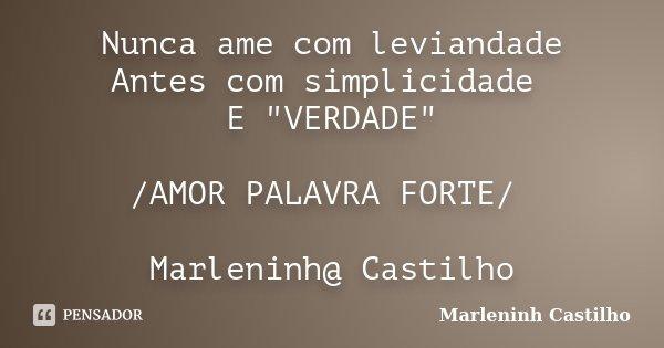 """Nunca ame com leviandade Antes com simplicidade E """"VERDADE"""" /AMOR PALAVRA FORTE/ Marleninh@ Castilho... Frase de Marleninh Castilho."""