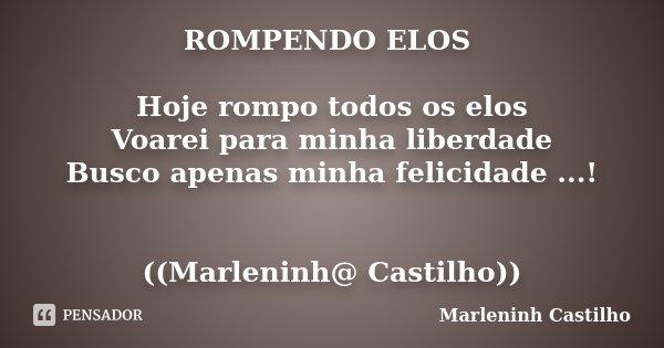 ROMPENDO ELOS Hoje rompo todos os elos Voarei para minha liberdade Busco apenas minha felicidade ...! ((Marleninh@ Castilho))... Frase de Marleninh castilho.