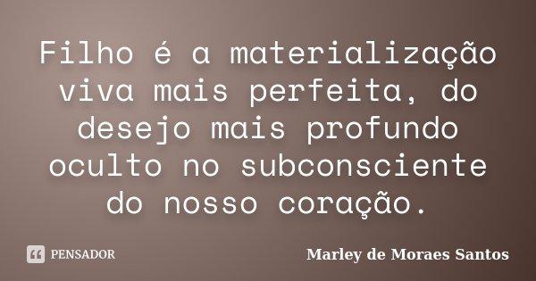 Filho é a materialização viva mais perfeita, do desejo mais profundo oculto no subconsciente do nosso coração.... Frase de Marley de Moraes Santos.