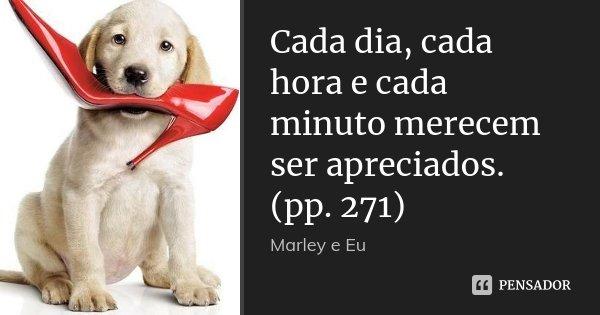Cada dia, cada hora e cada minuto merecem ser apreciados. (pp. 271)... Frase de Marley e Eu.