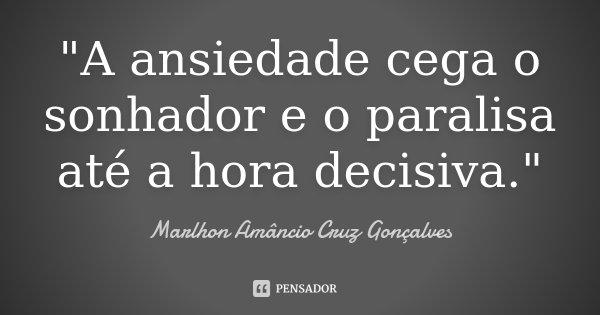 """""""A ansiedade cega o sonhador e o paralisa até a hora decisiva.""""... Frase de Marlhon Amâncio Cruz Gonçalves."""