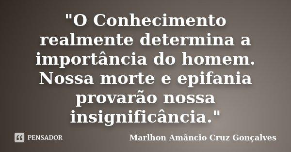 """""""O Conhecimento realmente determina a importância do homem. Nossa morte e epifania provarão nossa insignificância.""""... Frase de Marlhon Amâncio Cruz Gonçalves."""