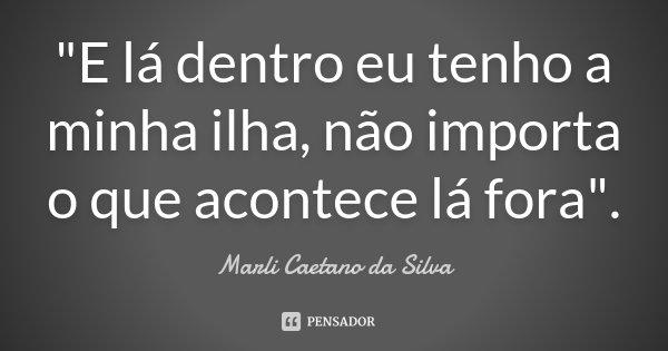 """""""E lá dentro eu tenho a minha ilha, não importa o que acontece lá fora"""".... Frase de Marli Caetano da Silva."""
