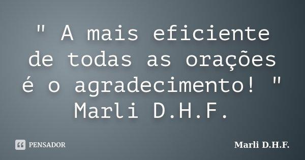 """"""" A mais eficiente de todas as orações é o agradecimento! """" Marli D.H.F.... Frase de Marli D.H.F.."""