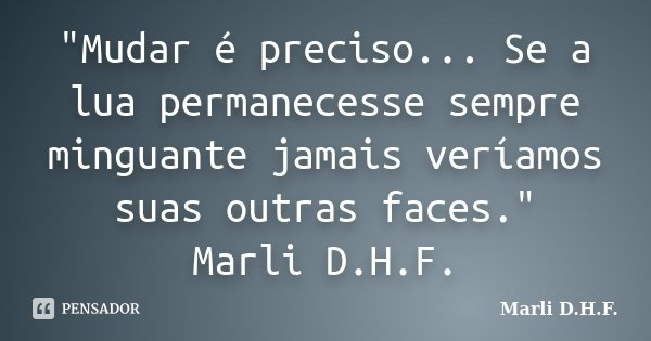 """""""Mudar é preciso... Se a lua permanecesse sempre minguante jamais veríamos suas outras faces."""" Marli D.H.F.... Frase de Marli D.H.F.."""