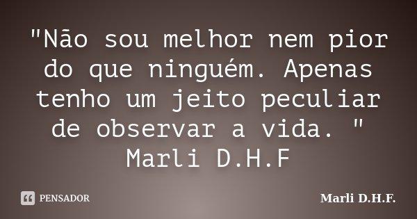 """""""Não sou melhor nem pior do que ninguém. Apenas tenho um jeito peculiar de observar a vida. """" Marli D.H.F... Frase de Marli D.H.F.."""