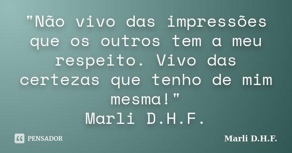 """""""Não vivo das impressões que os outros tem a meu respeito. Vivo das certezas que tenho de mim mesma!"""" Marli D.H.F.... Frase de Marli D.H.F.."""