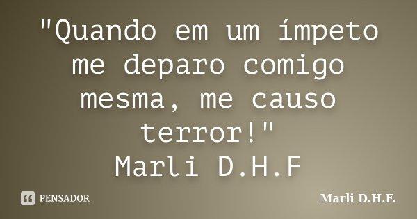 """""""Quando em um ímpeto me deparo comigo mesma, me causo terror!"""" Marli D.H.F... Frase de Marli D.H.F.."""