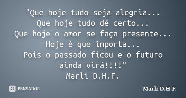 """""""Que hoje tudo seja alegria... Que hoje tudo dê certo... Que hoje o amor se faça presente... Hoje é que importa... Pois o passado ficou e o futuro ainda vi... Frase de Marli D.H.F.."""