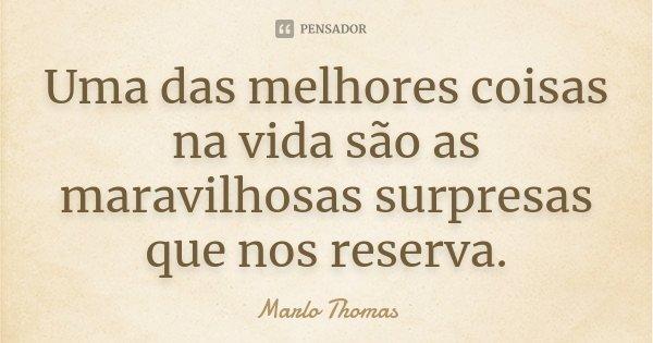 Uma das melhores coisas na vida são as maravilhosas surpresas que nos reserva.... Frase de Marlo Thomas.