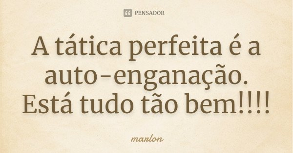 A tática perfeita é a auto-enganação. Está tudo tão bem!!!!... Frase de Marlon.