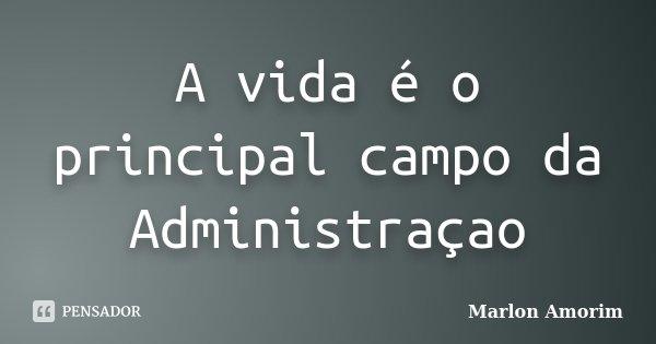 A vida é o principal campo da Administraçao... Frase de Marlon Amorim.
