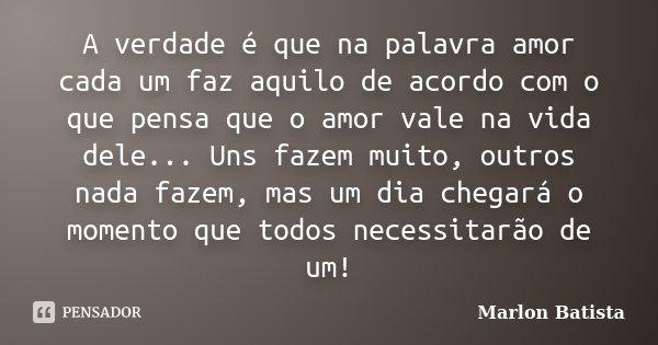 A verdade é que na palavra amor cada um faz aquilo de acordo com o que pensa que o amor vale na vida dele... Uns fazem muito, outros nada fazem, mas um dia cheg... Frase de Marlon Batista.