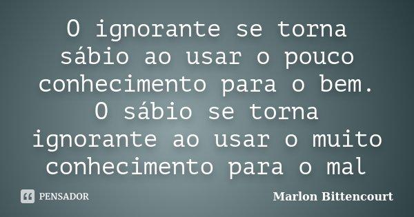O ignorante se torna sábio ao usar o pouco conhecimento para o bem. O sábio se torna ignorante ao usar o muito conhecimento para o mal... Frase de Marlon Bittencourt.