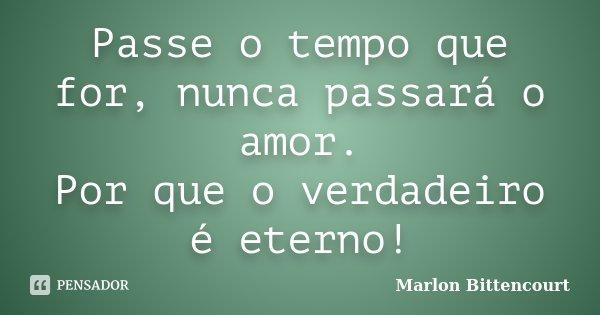Passe o tempo que for, nunca passará o amor. Por que o verdadeiro é eterno!... Frase de Marlon Bittencourt.