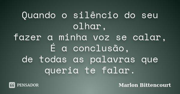 Quando o silêncio do seu olhar, fazer a minha voz se calar, É a conclusão, de todas as palavras que queria te falar.... Frase de Marlon Bittencourt.