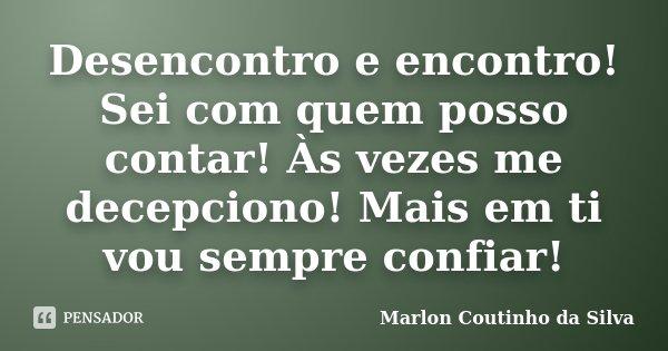 Desencontro e encontro! Sei com quem posso contar! Às vezes me decepciono! Mais em ti vou sempre confiar!... Frase de Marlon Coutinho da Silva.