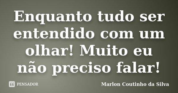 Enquanto tudo ser entendido com um olhar! Muito eu não preciso falar!... Frase de Marlon Coutinho da Silva.
