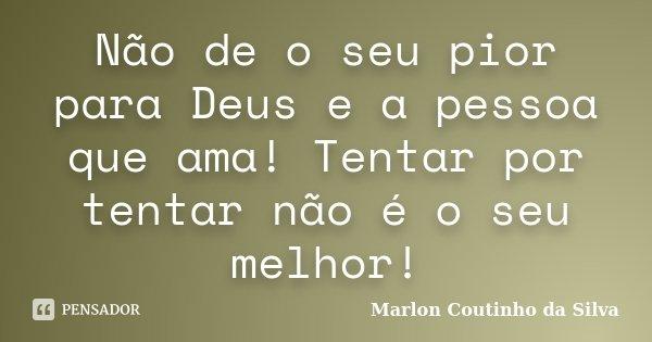 Não de o seu pior para Deus e a pessoa que ama! Tentar por tentar não é o seu melhor!... Frase de Marlon Coutinho da Silva.