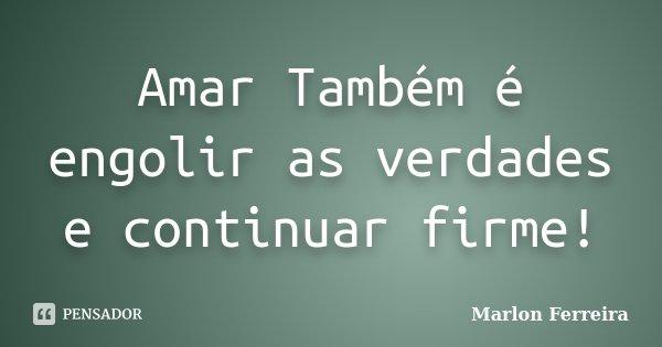 Amar Também é engolir as verdades e continuar firme!... Frase de Marlon Ferreira.
