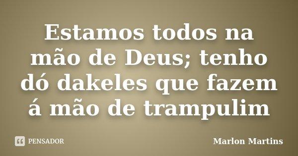 Estamos todos na mão de Deus; tenho dó dakeles que fazem á mão de trampulim... Frase de Marlon Martins.