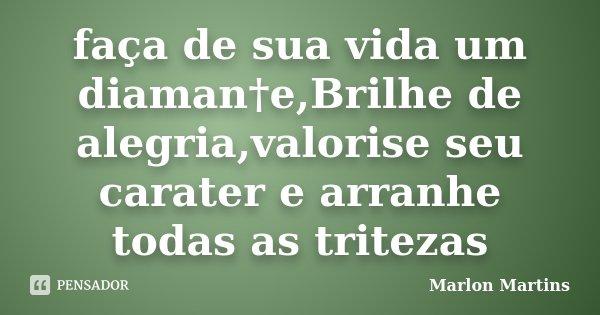faça de sua vida um diaman†e,Brilhe de alegria,valorise seu carater e arranhe todas as tritezas... Frase de Marlon Martins.