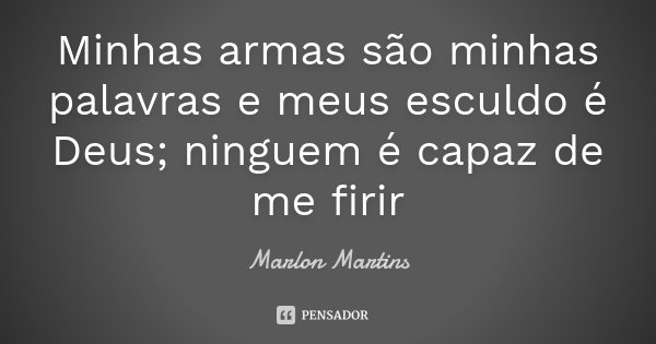 Minhas armas são minhas palavras e meus esculdo é Deus; ninguem é capaz de me firir... Frase de Marlon Martins.