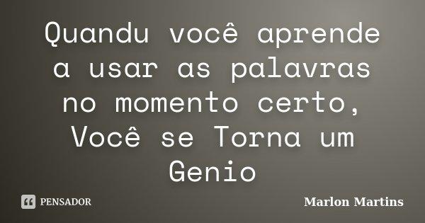Quandu você aprende a usar as palavras no momento certo, Você se Torna um Genio... Frase de Marlon Martins.