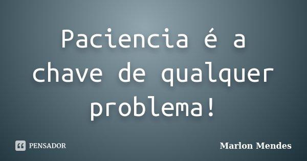 Paciencia é a chave de qualquer problema!... Frase de Marlon Mendes.