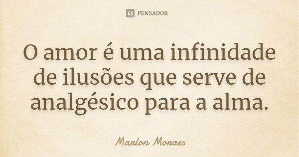 O amor é uma infinidade de ilusões que serve de analgésico para a alma.... Frase de Marlon Moraes.