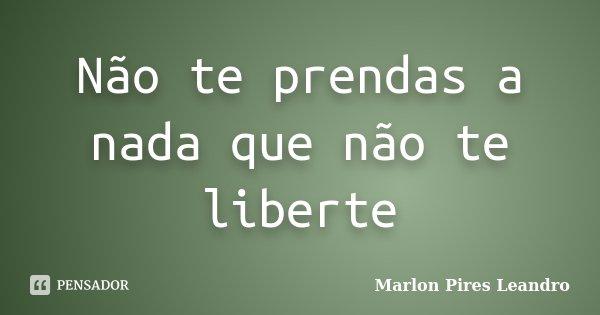 Não te prendas a nada que não te liberte... Frase de Marlon Pires Leandro.