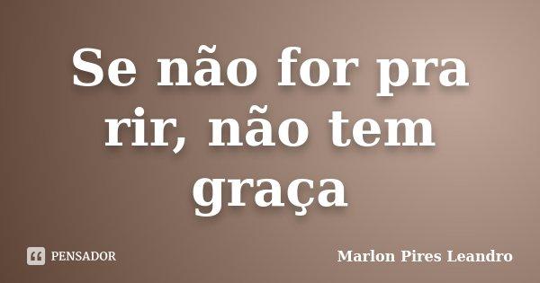 Se não for pra rir, não tem graça... Frase de Marlon Pires Leandro.