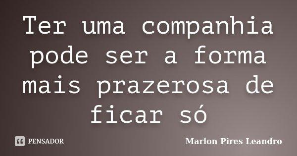 Ter uma companhia pode ser a forma mais prazerosa de ficar só... Frase de Marlon Pires Leandro.