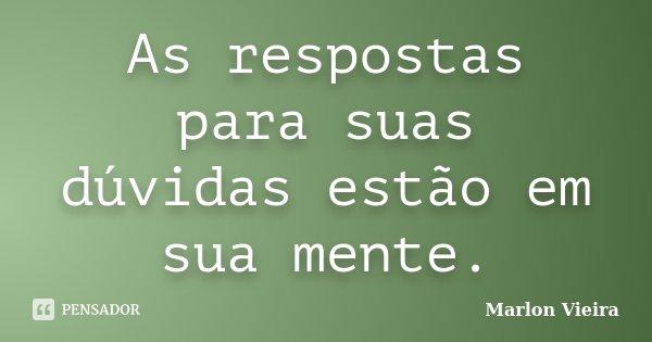 As respostas para suas dúvidas estão em sua mente.... Frase de Marlon Vieira.