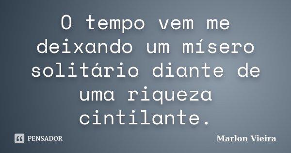 O tempo vem me deixando um mísero solitário diante de uma riqueza cintilante.... Frase de Marlon Vieira.