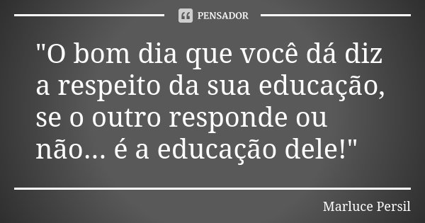 """""""O bom dia que você dá diz a respeito da sua educação, se o outro responde ou não... é a educação dele!""""... Frase de Marluce Persil."""