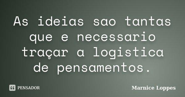 As ideias sao tantas que e necessario traçar a logistica de pensamentos.... Frase de Marnice Loppes.