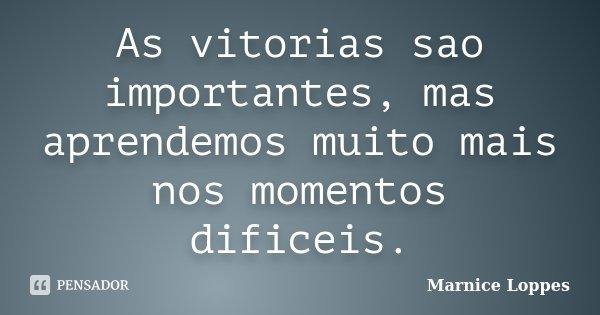 As vitorias sao importantes, mas aprendemos muito mais nos momentos dificeis.... Frase de Marnice Loppes.