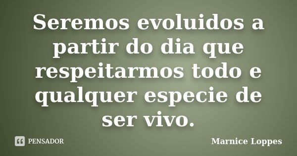 Seremos evoluidos a partir do dia que respeitarmos todo e qualquer especie de ser vivo.... Frase de Marnice Loppes.