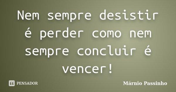 Nem sempre desistir é perder como nem sempre concluir é vencer!... Frase de Márnio Passinho.