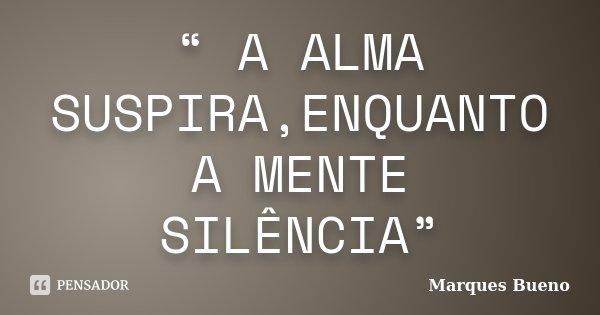 """"""" A ALMA SUSPIRA,ENQUANTO A MENTE SILÊNCIA""""... Frase de marques bueno."""