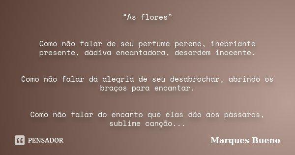 """""""As flores"""" Como não falar de seu perfume perene, inebriante presente, dádiva encantadora, desordem inocente. Como não falar da alegria de seu desabrochar, abri... Frase de marques bueno."""