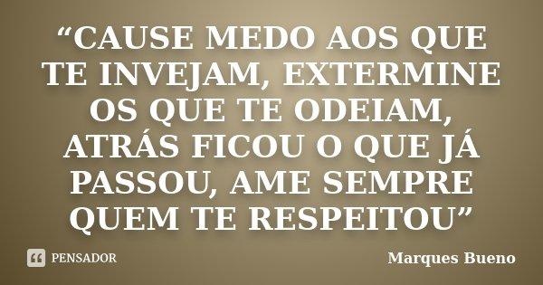 """""""CAUSE MEDO AOS QUE TE INVEJAM, EXTERMINE OS QUE TE ODEIAM, ATRÁS FICOU O QUE JÁ PASSOU, AME SEMPRE QUEM TE RESPEITOU""""... Frase de Marques Bueno."""